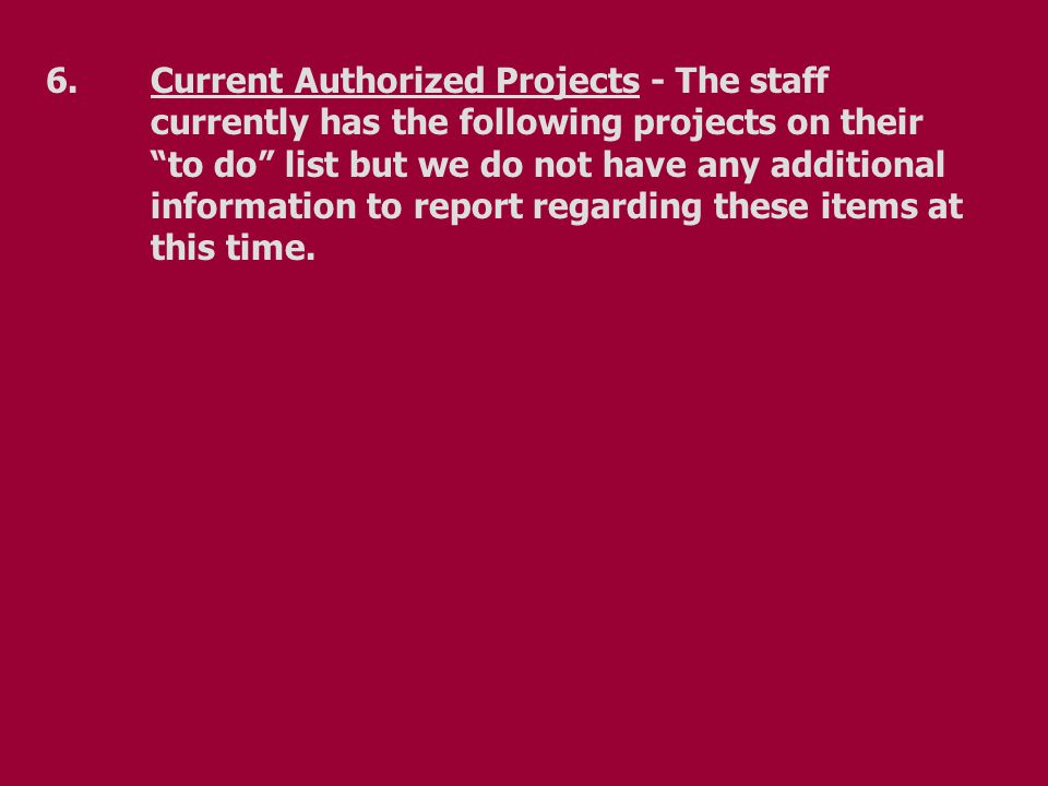 6.Current Authorized Projects - The staff currently has the following projects on their to do list but we do not have any additional information to report regarding these items at this time.