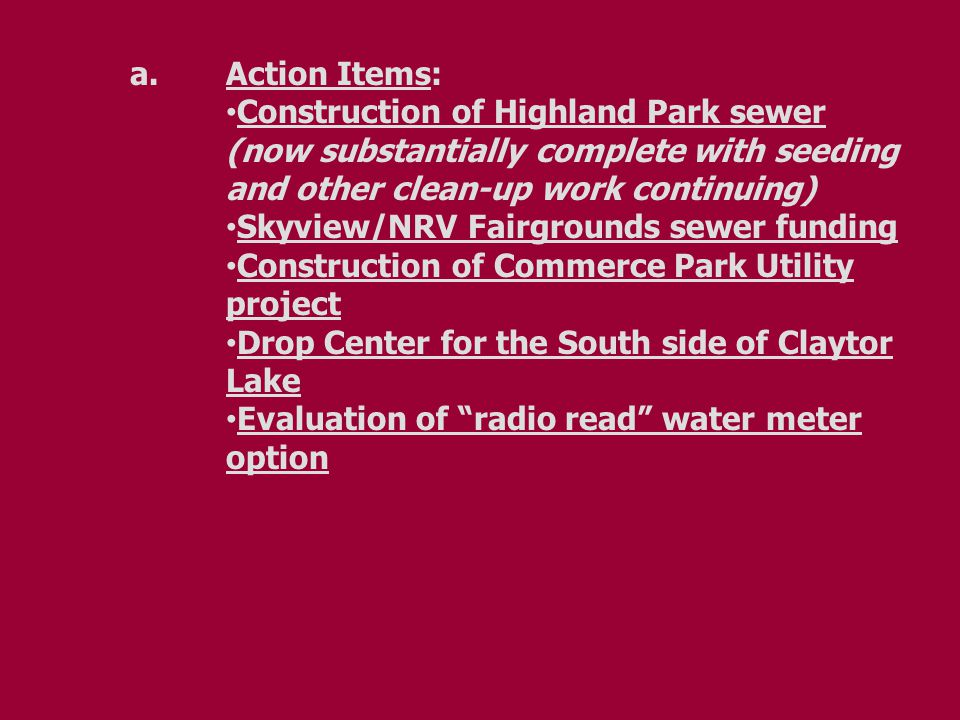 a.Action Items: Construction of Highland Park sewer (now substantially complete with seeding and other clean-up work continuing) Skyview/NRV Fairgrounds sewer funding Construction of Commerce Park Utility project Drop Center for the South side of Claytor Lake Evaluation of radio read water meter option