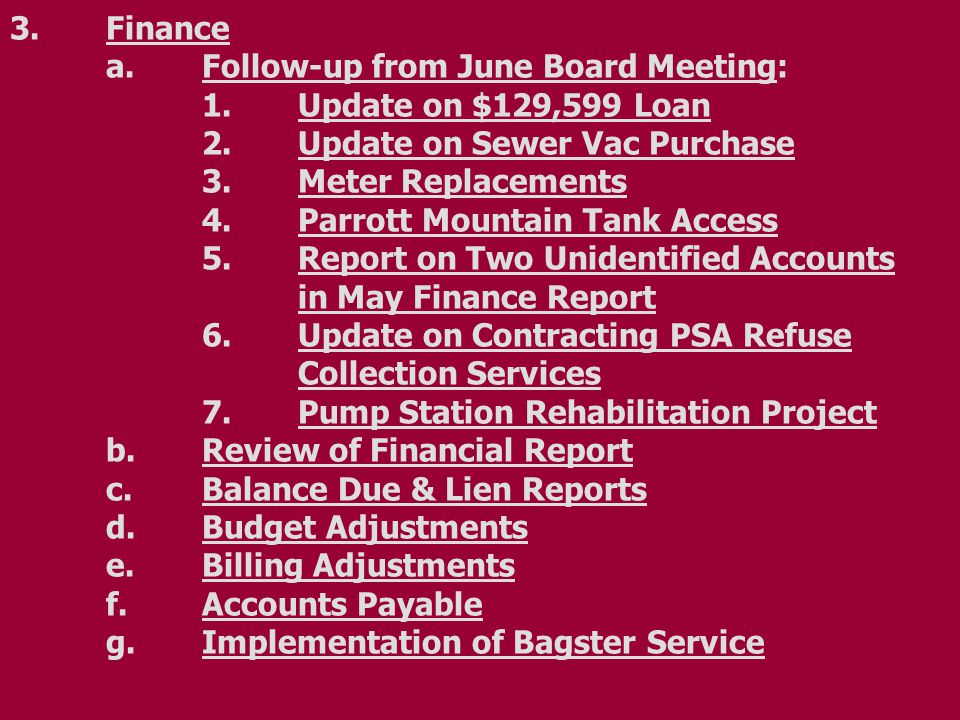 3.Finance a.Follow-up from June Board Meeting: 1.Update on $129,599 Loan 2.Update on Sewer Vac Purchase 3.Meter Replacements 4.Parrott Mountain Tank Access 5.Report on Two Unidentified Accounts in May Finance Report 6.Update on Contracting PSA Refuse Collection Services 7.Pump Station Rehabilitation Project b.