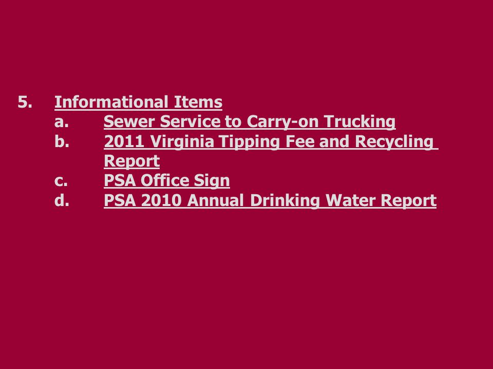 5.Informational Items a.Sewer Service to Carry-on Trucking b.2011 Virginia Tipping Fee and Recycling Report c.PSA Office Sign d.PSA 2010 Annual Drinking Water Report