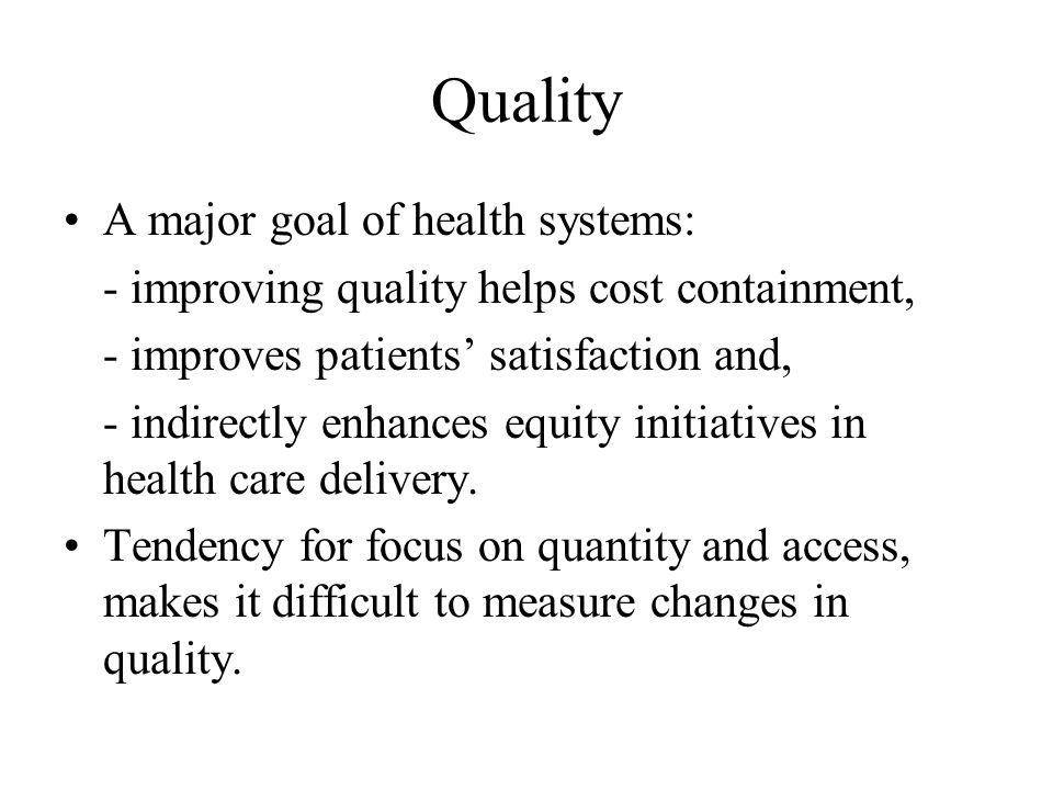 Quality A major goal of health systems: - improving quality helps cost containment, - improves patients' satisfaction and, - indirectly enhances equity initiatives in health care delivery.