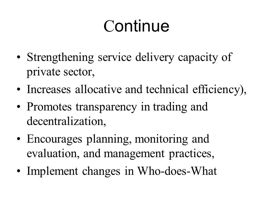 C ontinue Strengthening service delivery capacity of private sector, Increases allocative and technical efficiency), Promotes transparency in trading and decentralization, Encourages planning, monitoring and evaluation, and management practices, Implement changes in Who-does-What
