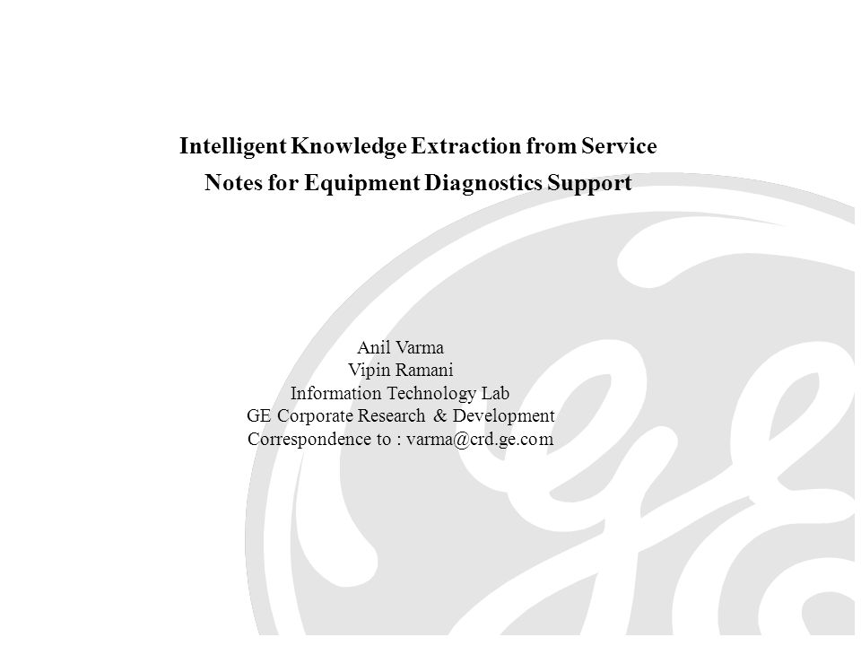 Intelligent Knowledge Extraction from Service Notes for Equipment Diagnostics Support Anil Varma Vipin Ramani Information Technology Lab GE Corporate Research & Development Correspondence to : varma@crd.ge.com