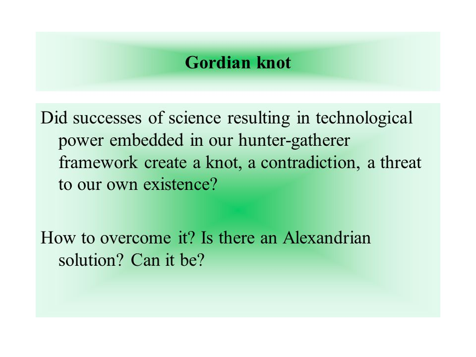 Gordian knot Did successes of science resulting in technological power embedded in our hunter-gatherer framework create a knot, a contradiction, a threat to our own existence.
