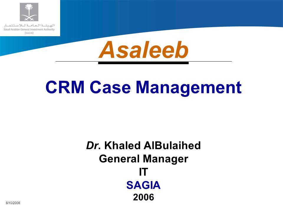 6/10/2006 Asaleeb CRM Case Management Dr. Khaled AlBulaihed General Manager IT SAGIA 2006