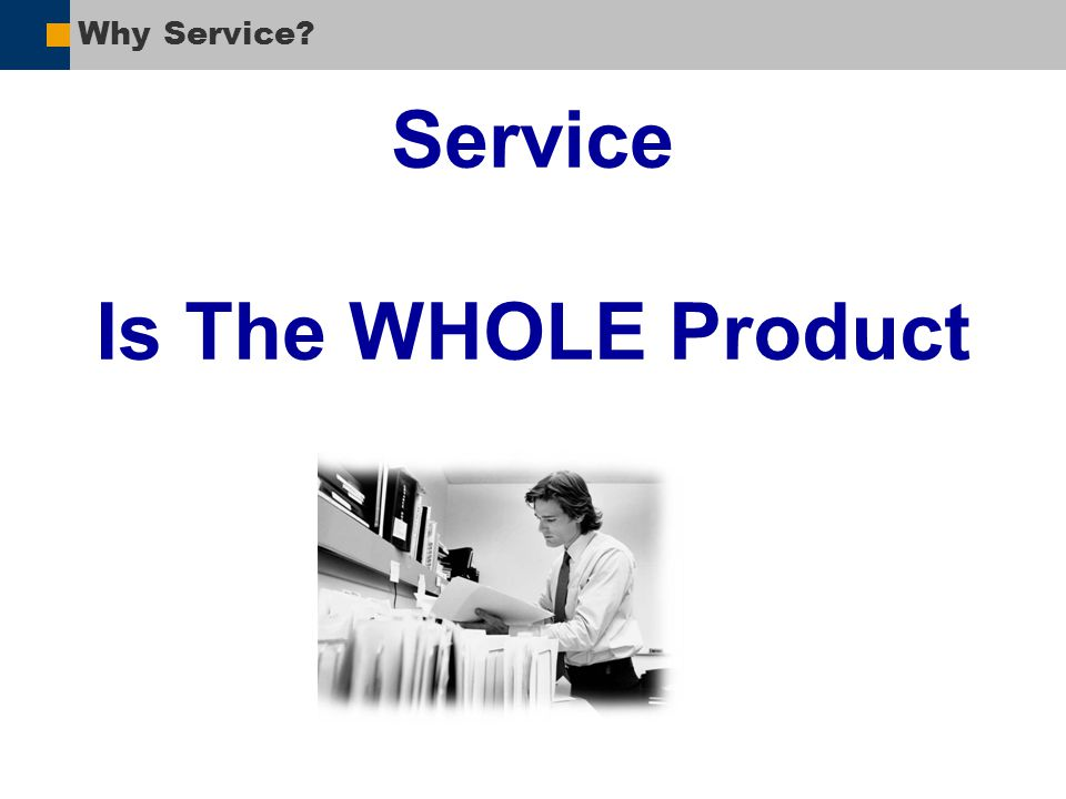 Why Service? Service Is The WHOLE Product