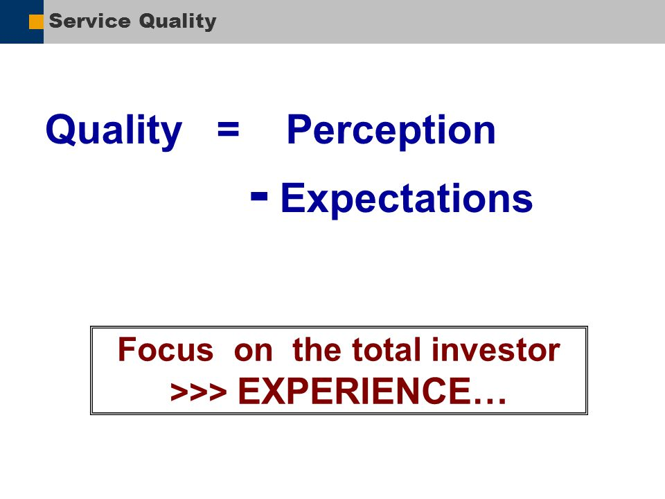 Service Quality Quality = Perception - Expectations Focus on the total investor >>> EXPERIENCE…