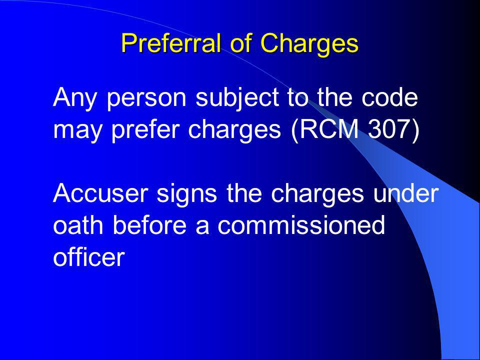 Preferral of Charges Any person subject to the code may prefer charges (RCM 307) Accuser signs the charges under oath before a commissioned officer