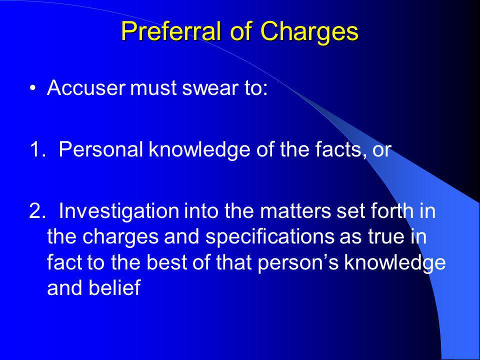 Preferral of Charges Accuser must swear to: 1. Personal knowledge of the facts, or 2.