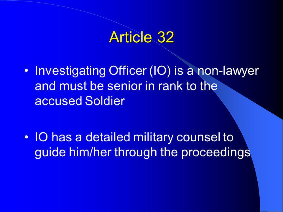 Article 32 Investigating Officer (IO) is a non-lawyer and must be senior in rank to the accused Soldier IO has a detailed military counsel to guide him/her through the proceedings