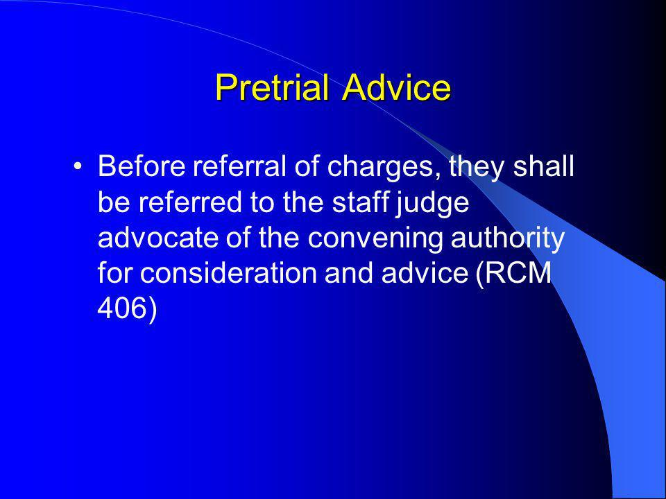 Pretrial Advice Before referral of charges, they shall be referred to the staff judge advocate of the convening authority for consideration and advice (RCM 406)