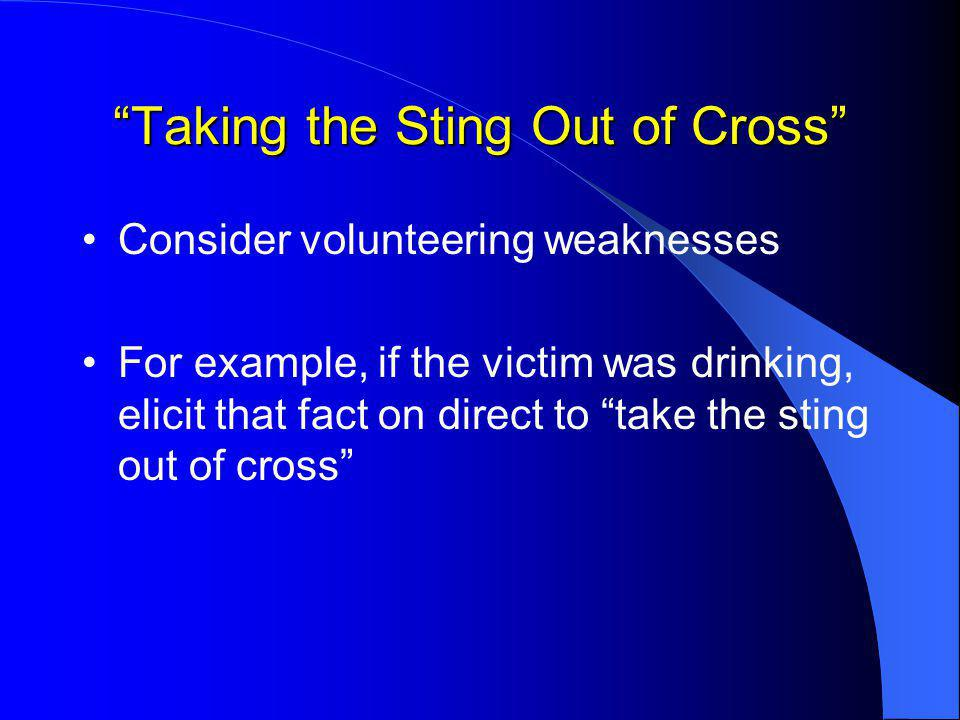Taking the Sting Out of Cross Consider volunteering weaknesses For example, if the victim was drinking, elicit that fact on direct to take the sting out of cross