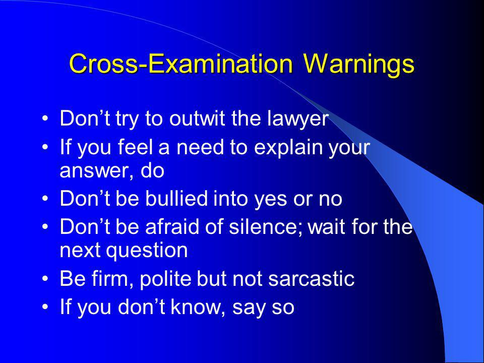 Cross-Examination Warnings Don't try to outwit the lawyer If you feel a need to explain your answer, do Don't be bullied into yes or no Don't be afraid of silence; wait for the next question Be firm, polite but not sarcastic If you don't know, say so