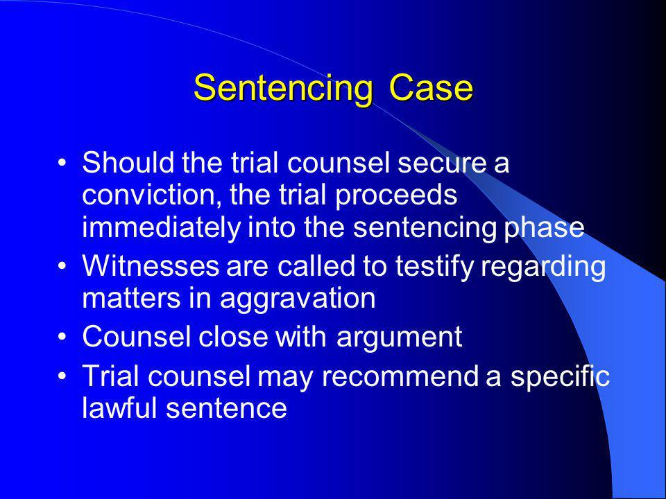 Sentencing Case Should the trial counsel secure a conviction, the trial proceeds immediately into the sentencing phase Witnesses are called to testify regarding matters in aggravation Counsel close with argument Trial counsel may recommend a specific lawful sentence