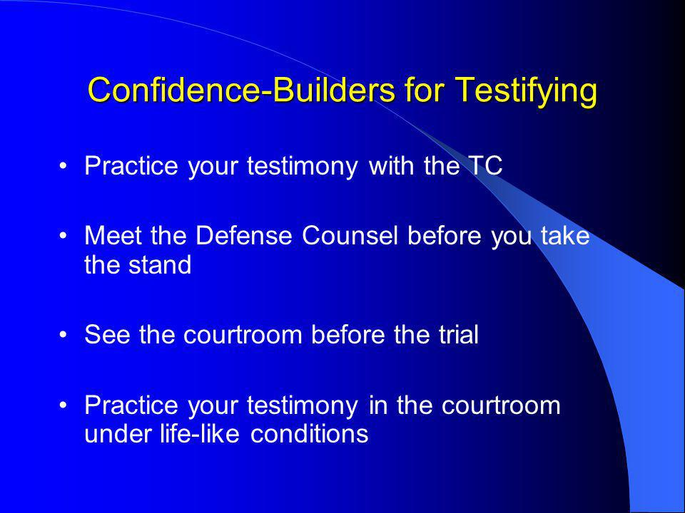 Confidence-Builders for Testifying Practice your testimony with the TC Meet the Defense Counsel before you take the stand See the courtroom before the trial Practice your testimony in the courtroom under life-like conditions