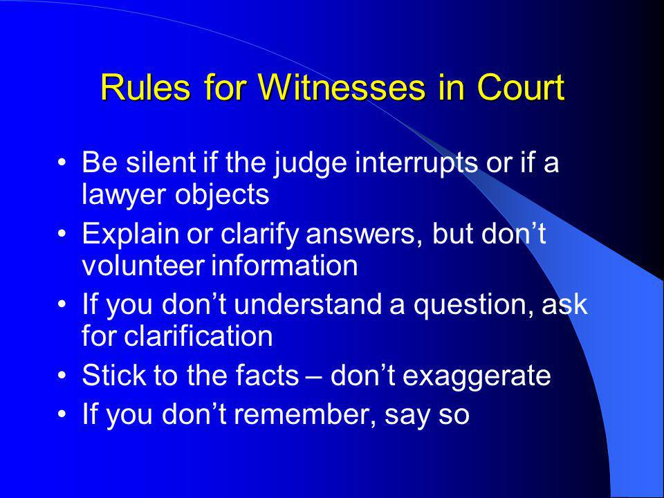 Rules for Witnesses in Court Be silent if the judge interrupts or if a lawyer objects Explain or clarify answers, but don't volunteer information If you don't understand a question, ask for clarification Stick to the facts – don't exaggerate If you don't remember, say so
