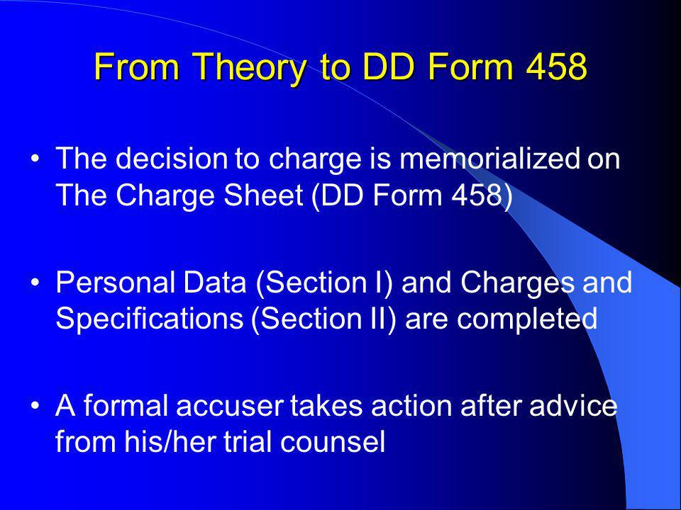 From Theory to DD Form 458 The decision to charge is memorialized on The Charge Sheet (DD Form 458) Personal Data (Section I) and Charges and Specifications (Section II) are completed A formal accuser takes action after advice from his/her trial counsel