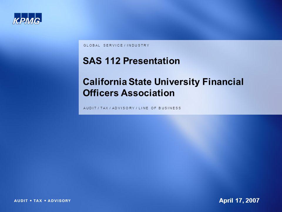 G L O B A L S E R V I C E / I N D U S T R Y A U D I T / T A X / A D V I S O R Y / L I N E O F B U S I N E S S SAS 112 Presentation California State University Financial Officers Association April 17, 2007