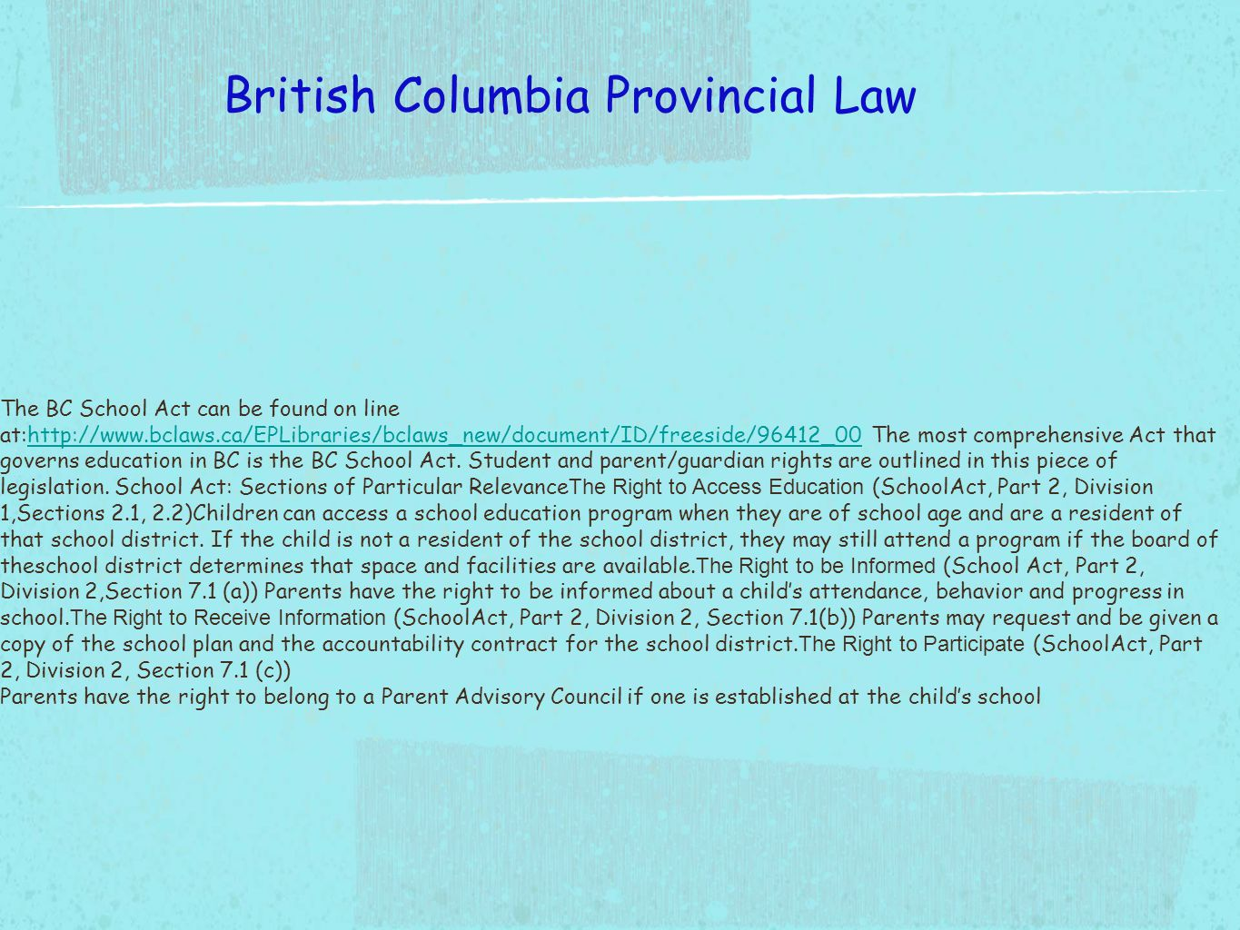 The BC School Act can be found on line at:http://www.bclaws.ca/EPLibraries/bclaws_new/document/ID/freeside/96412_00 The most comprehensive Act that governs education in BC is the BC School Act.