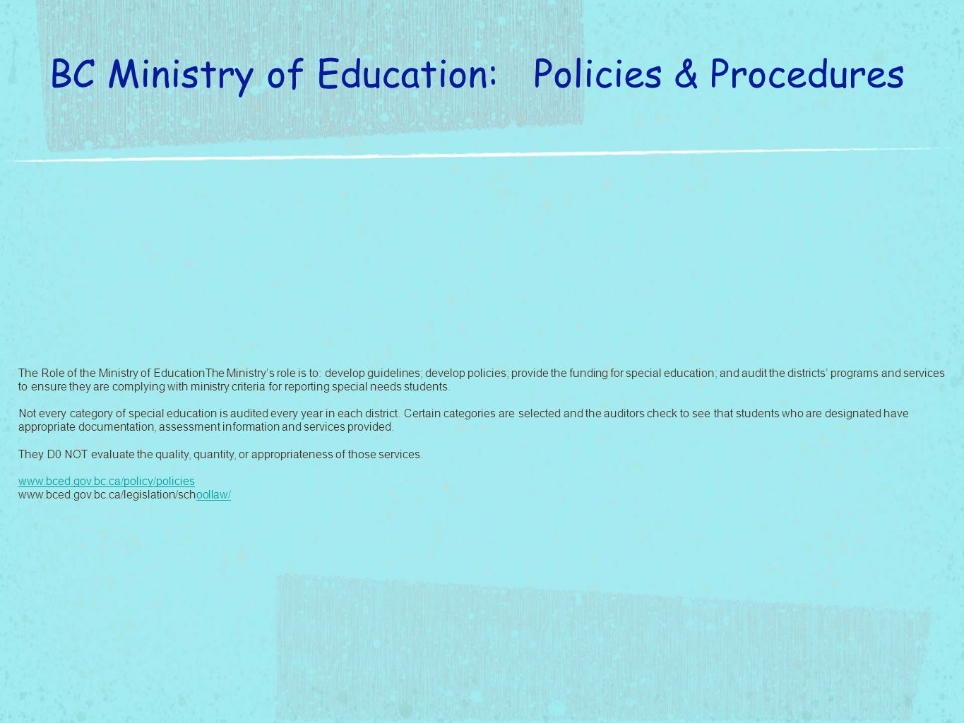 The Role of the Ministry of EducationThe Ministry's role is to: develop guidelines; develop policies; provide the funding for special education; and audit the districts' programs and services to ensure they are complying with ministry criteria for reporting special needs students.