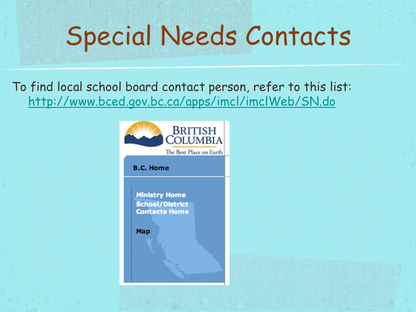 Special Needs Contacts To find local school board contact person, refer to this list: http://www.bced.gov.bc.ca/apps/imcl/imclWeb/SN.do