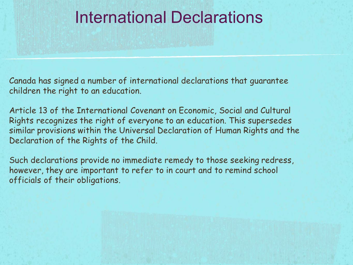 Canada has signed a number of international declarations that guarantee children the right to an education.