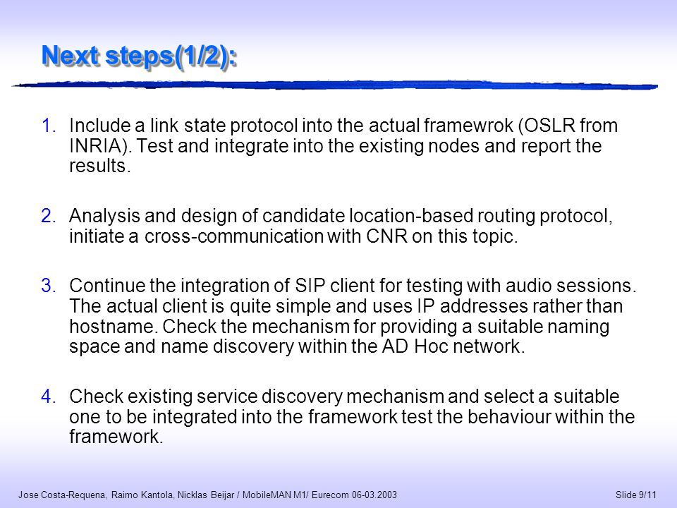 Slide 10/11 Jose Costa-Requena, Raimo Kantola, Nicklas Beijar / MobileMAN M1/ Eurecom 06-03.2003 Next steps(2/2): In the previous period there were mainly 2 people working on the implementation & integration.