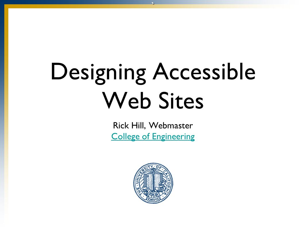 ` Designing Accessible Web Sites Rick Hill, Webmaster College of Engineering