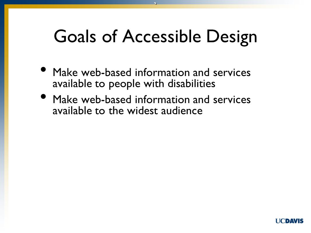 ` Make web-based information and services available to people with disabilities Make web-based information and services available to the widest audience Goals of Accessible Design