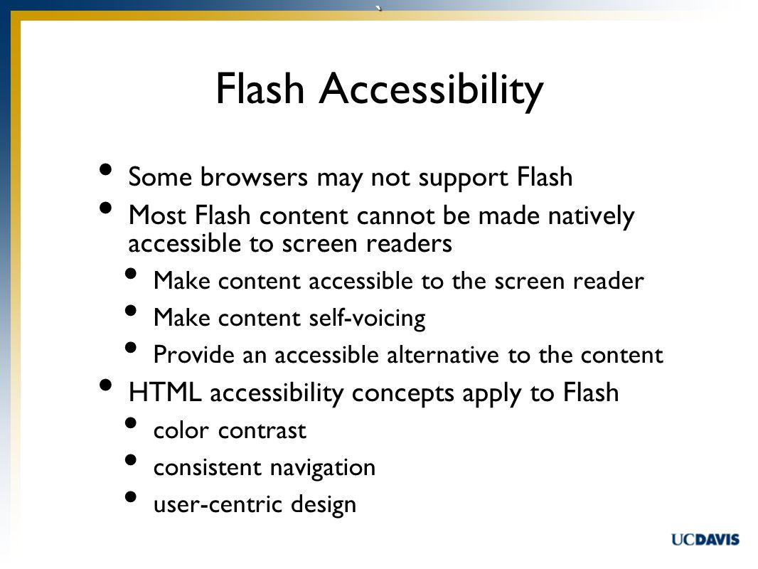 ` Flash Accessibility Some browsers may not support Flash Most Flash content cannot be made natively accessible to screen readers Make content accessible to the screen reader Make content self-voicing Provide an accessible alternative to the content HTML accessibility concepts apply to Flash color contrast consistent navigation user-centric design