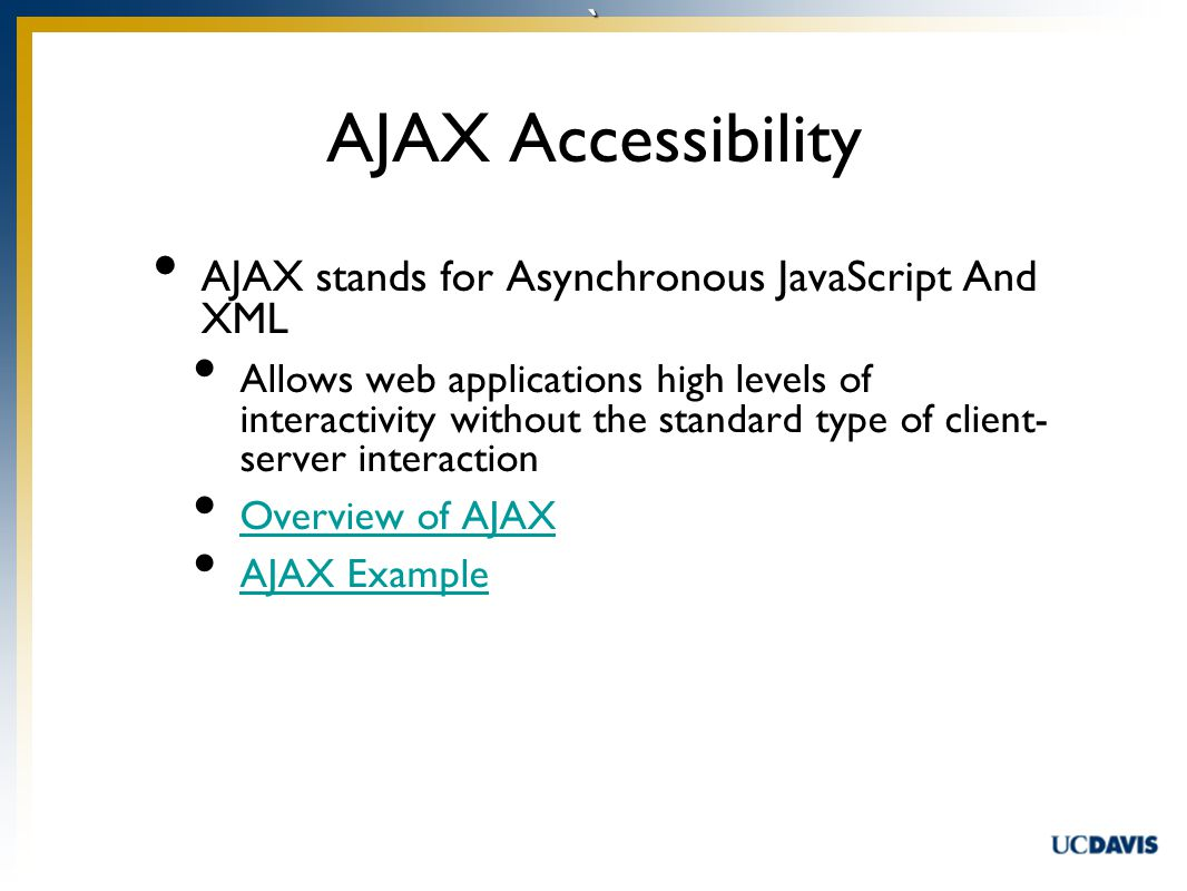 ` AJAX Accessibility AJAX stands for Asynchronous JavaScript And XML Allows web applications high levels of interactivity without the standard type of client- server interaction Overview of AJAX AJAX Example
