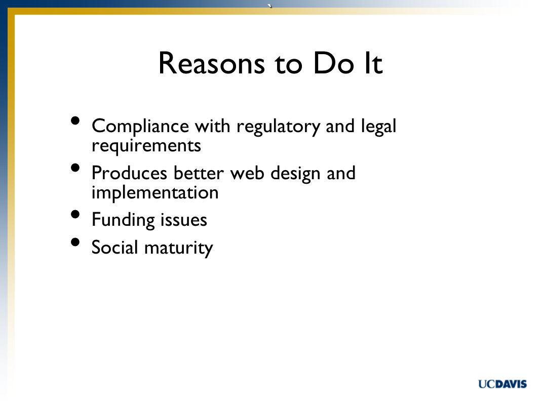 ` Compliance with regulatory and legal requirements Produces better web design and implementation Funding issues Social maturity Reasons to Do It