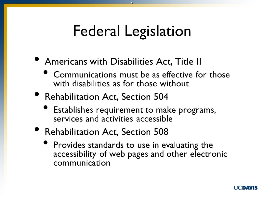 ` Americans with Disabilities Act, Title II Communications must be as effective for those with disabilities as for those without Rehabilitation Act, Section 504 Establishes requirement to make programs, services and activities accessible Rehabilitation Act, Section 508 Provides standards to use in evaluating the accessibility of web pages and other electronic communication Federal Legislation