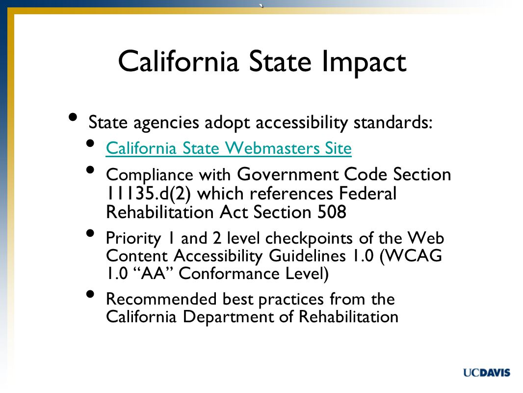 ` State agencies adopt accessibility standards: California State Webmasters Site Compliance with Government Code Section 11135.d(2) which references Federal Rehabilitation Act Section 508 Priority 1 and 2 level checkpoints of the Web Content Accessibility Guidelines 1.0 (WCAG 1.0 AA Conformance Level) Recommended best practices from the California Department of Rehabilitation California State Impact