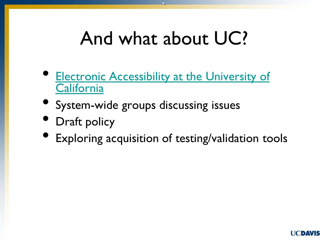 ` Electronic Accessibility at the University of California Electronic Accessibility at the University of California System-wide groups discussing issues Draft policy Exploring acquisition of testing/validation tools And what about UC
