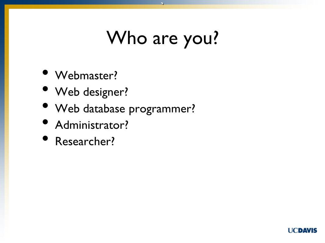 ` Who are you Webmaster Web designer Web database programmer Administrator Researcher