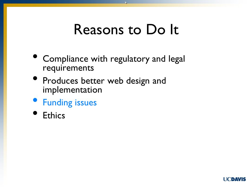 ` Compliance with regulatory and legal requirements Produces better web design and implementation Funding issues Ethics Reasons to Do It