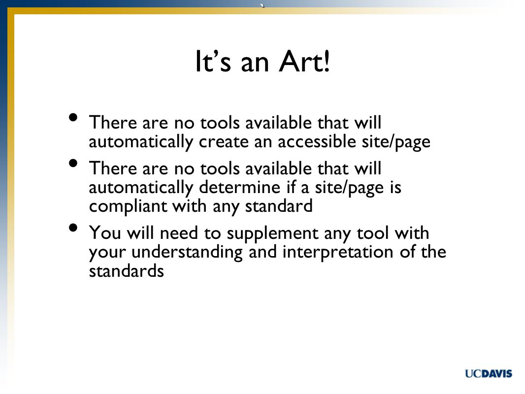 ` There are no tools available that will automatically create an accessible site/page There are no tools available that will automatically determine if a site/page is compliant with any standard You will need to supplement any tool with your understanding and interpretation of the standards It's an Art!