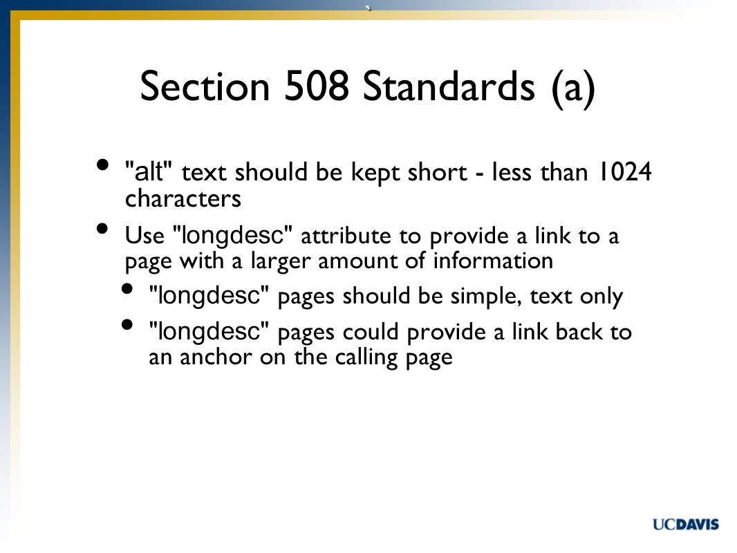 ` alt text should be kept short - less than 1024 characters Use longdesc attribute to provide a link to a page with a larger amount of information longdesc pages should be simple, text only longdesc pages could provide a link back to an anchor on the calling page Section 508 Standards (a)
