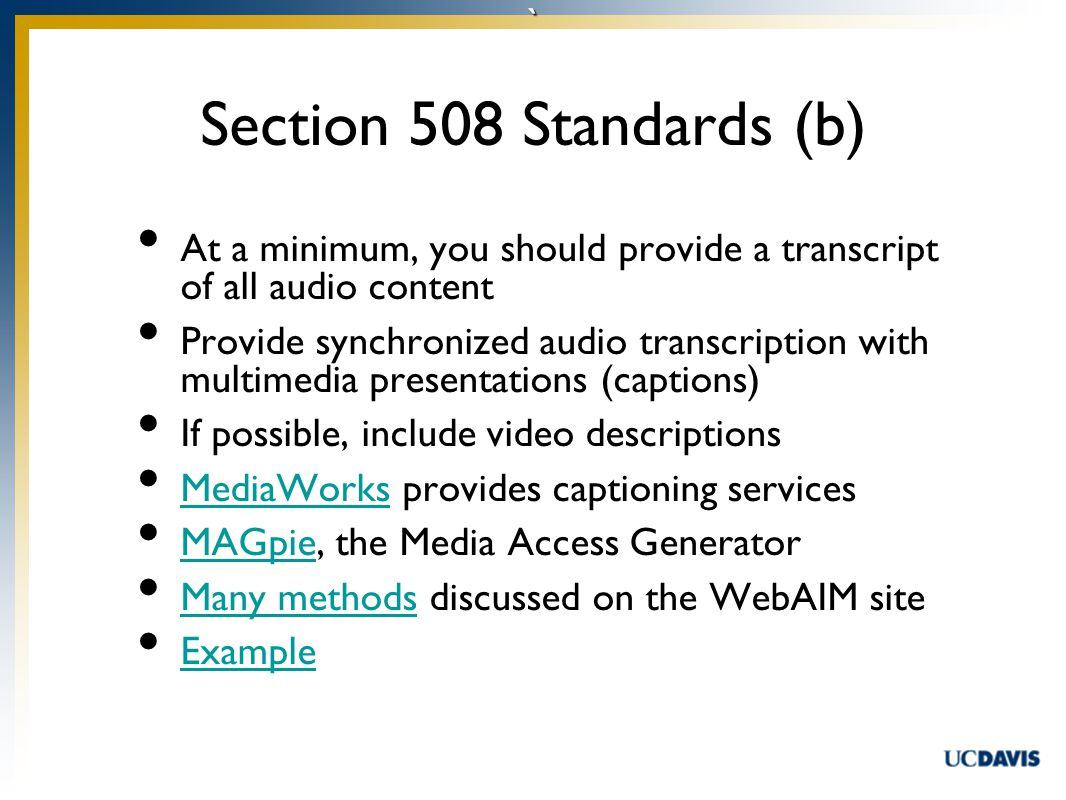 ` At a minimum, you should provide a transcript of all audio content Provide synchronized audio transcription with multimedia presentations (captions) If possible, include video descriptions MediaWorks provides captioning services MediaWorks MAGpie, the Media Access Generator MAGpie Many methods discussed on the WebAIM site Many methods Example Section 508 Standards (b)