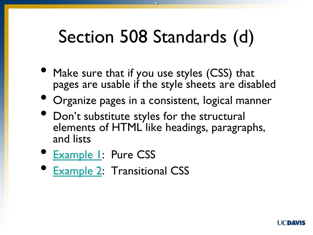 ` Make sure that if you use styles (CSS) that pages are usable if the style sheets are disabled Organize pages in a consistent, logical manner Don't substitute styles for the structural elements of HTML like headings, paragraphs, and lists Example 1: Pure CSS Example 1 Example 2: Transitional CSS Example 2 Section 508 Standards (d)