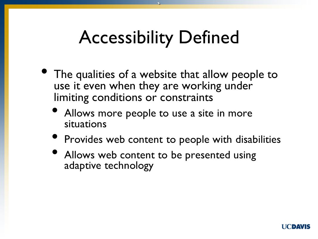 ` The qualities of a website that allow people to use it even when they are working under limiting conditions or constraints Allows more people to use a site in more situations Provides web content to people with disabilities Allows web content to be presented using adaptive technology Accessibility Defined