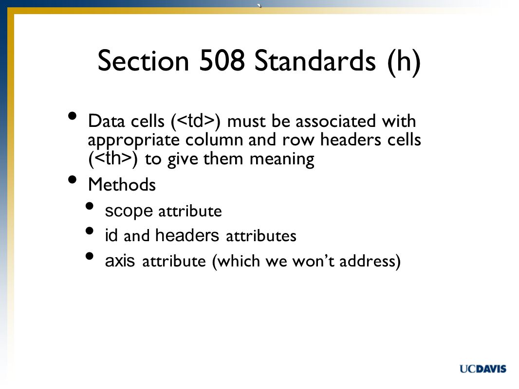 ` Data cells ( ) must be associated with appropriate column and row headers cells ( ) to give them meaning Methods scope attribute id and headers attributes axis attribute (which we won't address) Section 508 Standards (h)