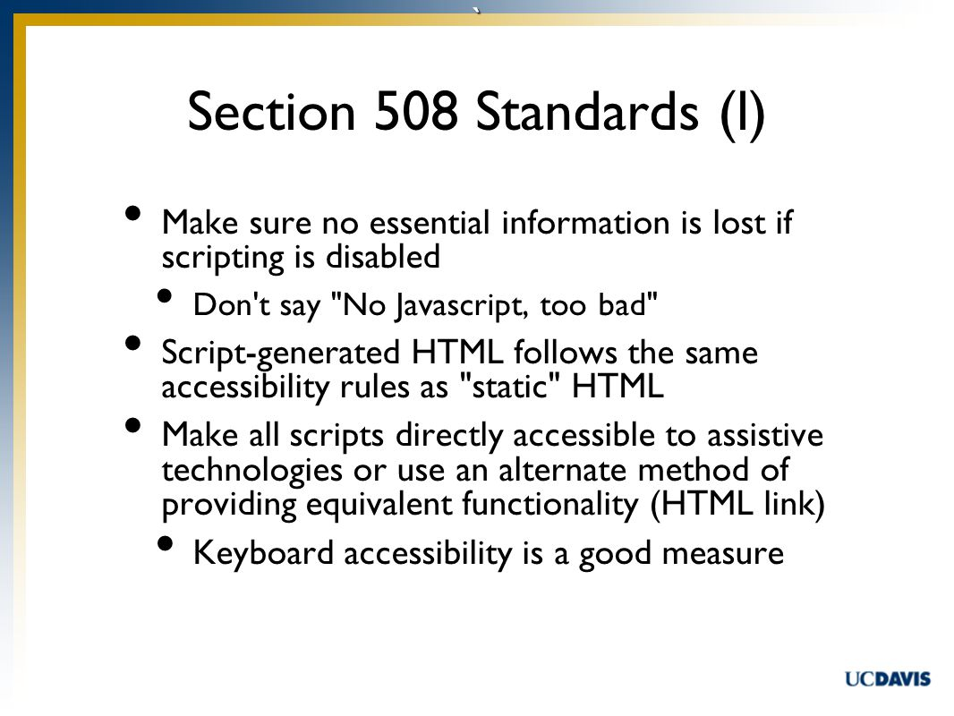 ` Make sure no essential information is lost if scripting is disabled Don t say No Javascript, too bad Script-generated HTML follows the same accessibility rules as static HTML Make all scripts directly accessible to assistive technologies or use an alternate method of providing equivalent functionality (HTML link) Keyboard accessibility is a good measure Section 508 Standards (l)