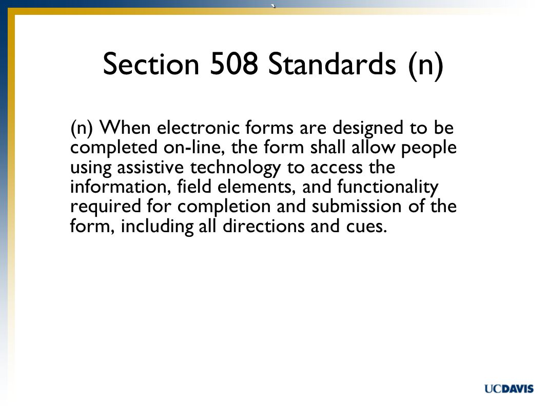` (n) When electronic forms are designed to be completed on-line, the form shall allow people using assistive technology to access the information, field elements, and functionality required for completion and submission of the form, including all directions and cues.