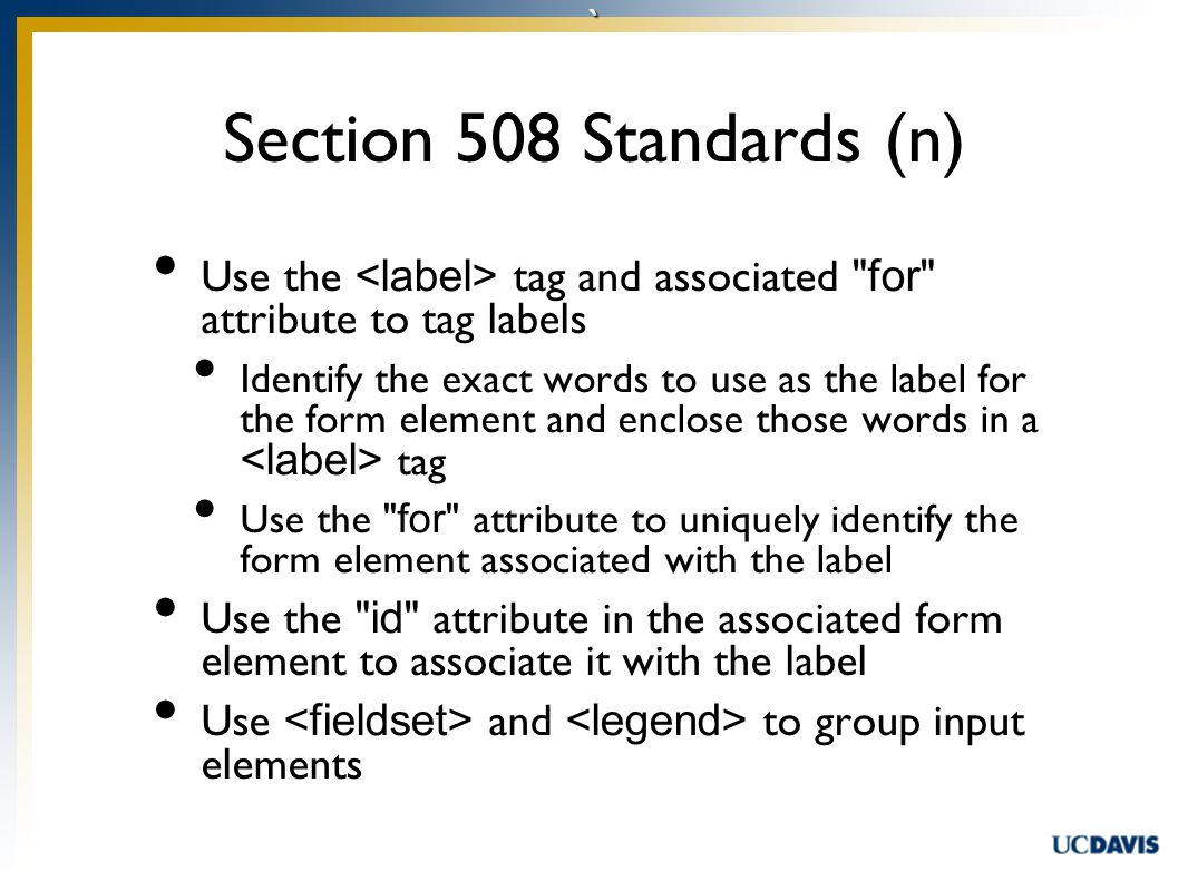` Use the tag and associated for attribute to tag labels Identify the exact words to use as the label for the form element and enclose those words in a tag Use the for attribute to uniquely identify the form element associated with the label Use the id attribute in the associated form element to associate it with the label Use and to group input elements Section 508 Standards (n)