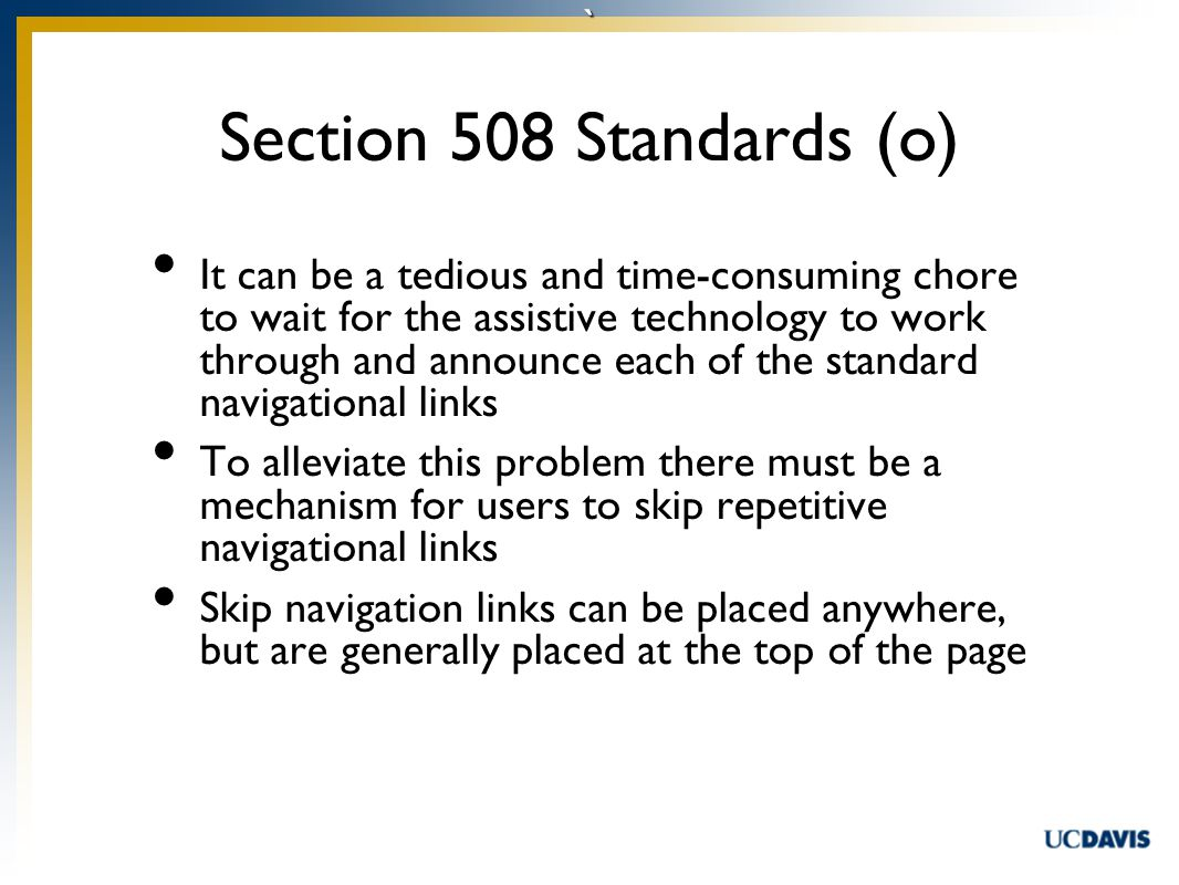 ` It can be a tedious and time-consuming chore to wait for the assistive technology to work through and announce each of the standard navigational links To alleviate this problem there must be a mechanism for users to skip repetitive navigational links Skip navigation links can be placed anywhere, but are generally placed at the top of the page Section 508 Standards (o)