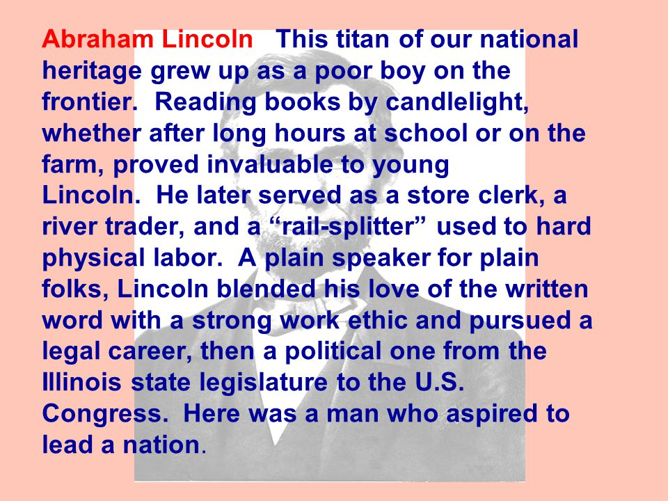 Abraham Lincoln This titan of our national heritage grew up as a poor boy on the frontier.