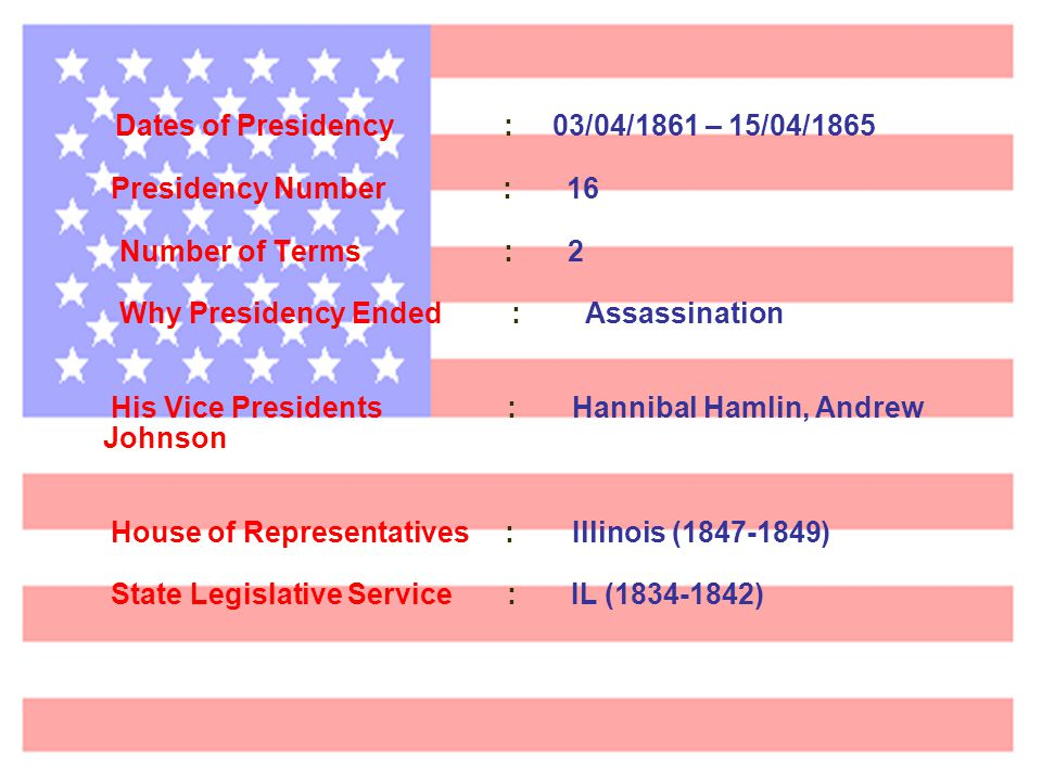 Dates of Presidency : 03/04/1861 – 15/04/1865 Presidency Number : 16 Number of Terms : 2 Why Presidency Ended : Assassination His Vice Presidents: Hannibal Hamlin, Andrew Johnson House of Representatives: Illinois (1847-1849( State Legislative Service : IL (1834-1842)