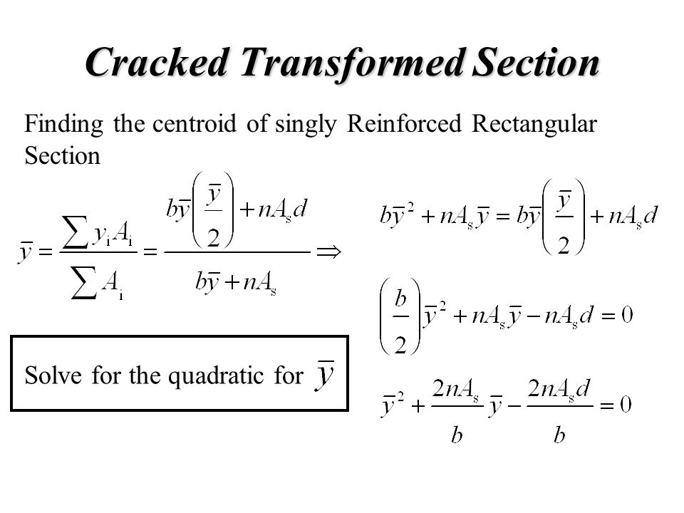 Cracked Transformed Section Finding the centroid of singly Reinforced Rectangular Section Solve for the quadratic for